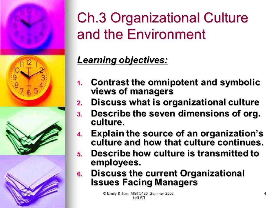 © Emily & Jian, MGTO120 Summer 2006, HKUST 4 Ch.3 Organizational Culture and the Environment Learning objectives: 1.