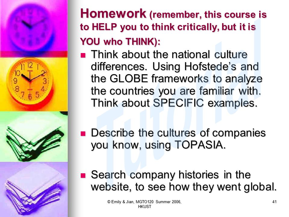 © Emily & Jian, MGTO120 Summer 2006, HKUST 41 Homework (remember, this course is to HELP you to think critically, but it is YOU who THINK): Think about the national culture differences.