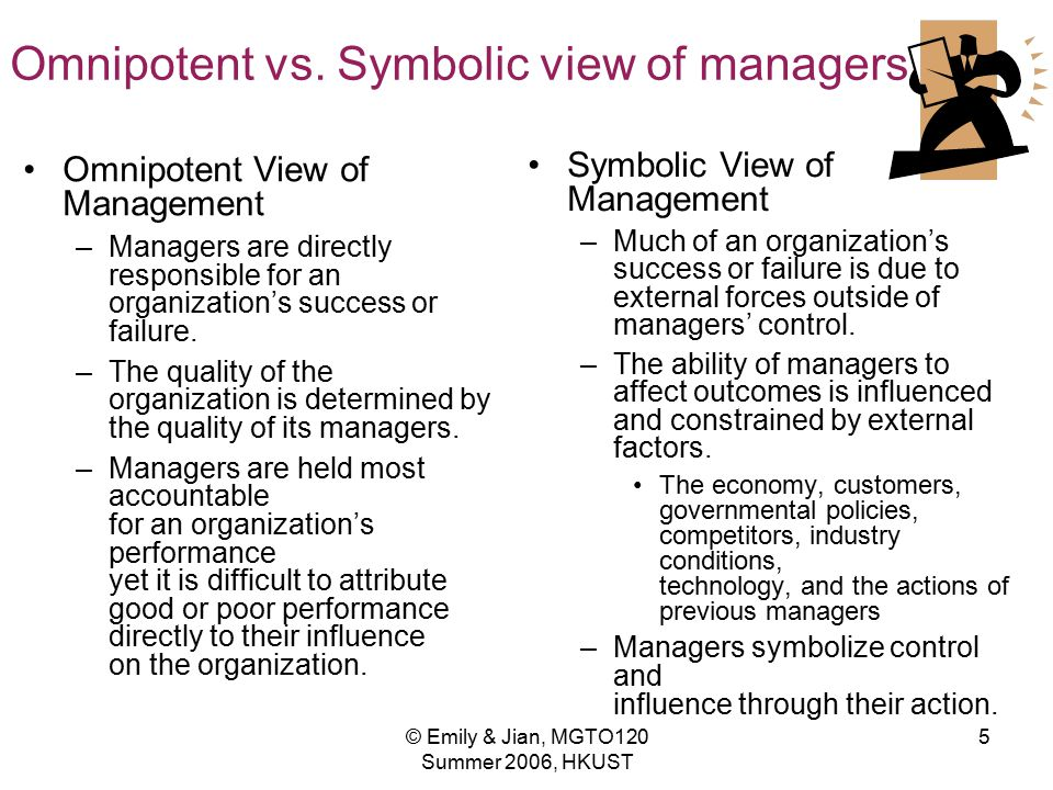 © Emily & Jian, MGTO120 Summer 2006, HKUST 5 Omnipotent vs. Symbolic view of managers Omnipotent View of Management –Managers are directly responsible