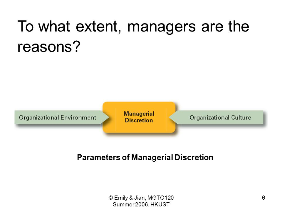 © Emily & Jian, MGTO120 Summer 2006, HKUST 6 Parameters of Managerial Discretion To what extent, managers are the reasons?