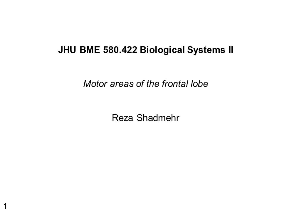 1 JHU BME 580.422 Biological Systems II Motor areas of the frontal lobe Reza Shadmehr