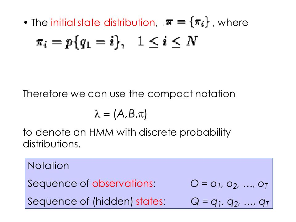 The initial state distribution,, where Therefore we can use the compact notation  (A,B,  ) to denote an HMM with discrete probability distributions.