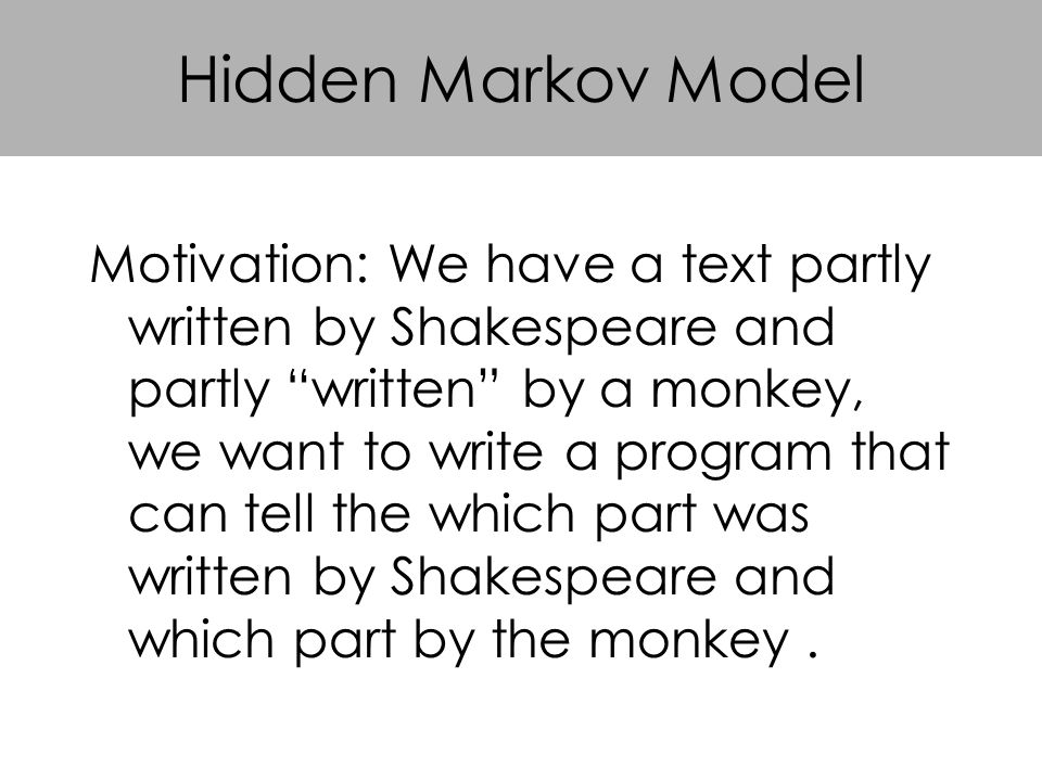 Hidden Markov Model Motivation: We have a text partly written by Shakespeare and partly written by a monkey, we want to write a program that can tell the which part was written by Shakespeare and which part by the monkey.