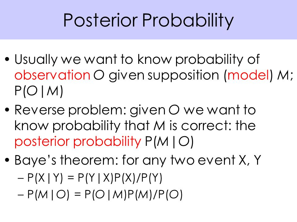 Usually we want to know probability of observation O given supposition (model) M; P(O|M) Reverse problem: given O we want to know probability that M is correct: the posterior probability P(M|O) Baye's theorem: for any two event X, Y –P(X|Y) = P(Y|X)P(X)/P(Y) –P(M|O) = P(O|M)P(M)/P(O) Posterior Probability