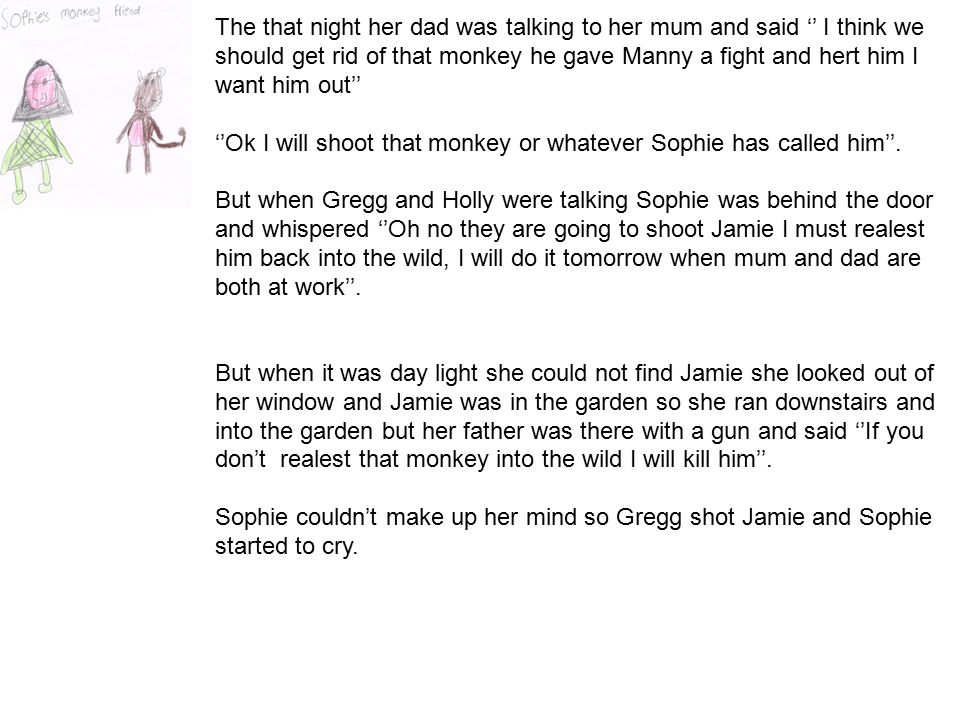 The that night her dad was talking to her mum and said '' I think we should get rid of that monkey he gave Manny a fight and hert him I want him out'' ''Ok I will shoot that monkey or whatever Sophie has called him''.