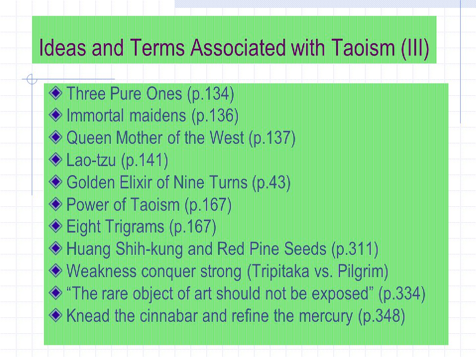 Ideas and Terms Associated with Taoism (III) Three Pure Ones (p.134) Immortal maidens (p.136) Queen Mother of the West (p.137) Lao-tzu (p.141) Golden Elixir of Nine Turns (p.43) Power of Taoism (p.167) Eight Trigrams (p.167) Huang Shih-kung and Red Pine Seeds (p.311) Weakness conquer strong (Tripitaka vs.