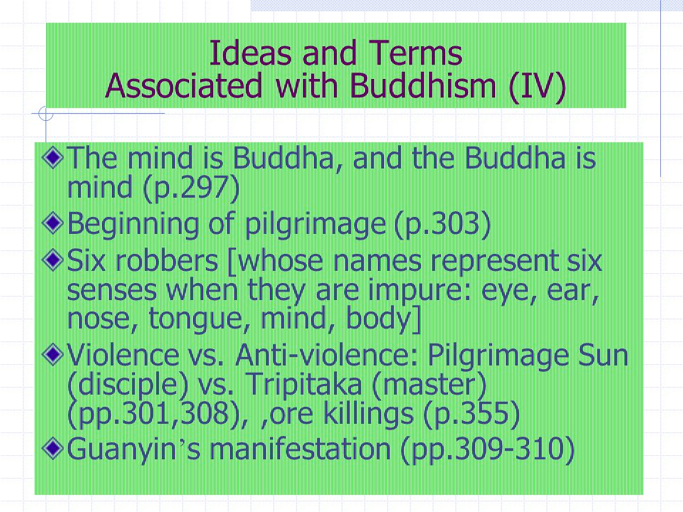 Ideas and Terms Associated with Buddhism (V) Greed (Bajie, chapter 18, p.457; monks in Guanyin Hall, p.333); gluttonous (Bajie, p.373) Pilgrim calls Bajie glutton , preta (p.402) Bajie ' s name means forbidding killing, stealing, sexual immorality, lying, the use of cosmetics and other personal comforts, strong drink, the use of dancing and music, and eating out of regulation hour) Monkey King slowly transforms, becoming less violent (p.338) Guanyin always helps (p.361) World of dust (p.386) The dharma is born through mind (p.597) The Heart Sutra (pp.393-394)