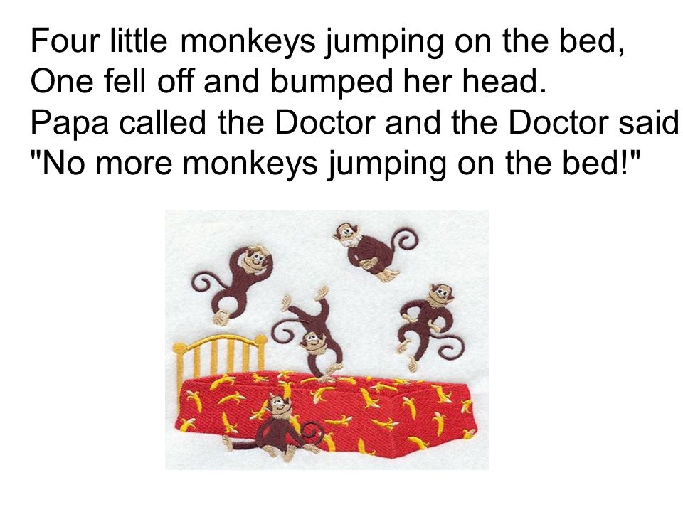 Four little monkeys jumping on the bed, One fell off and bumped her head. Papa called the Doctor and the Doctor said,