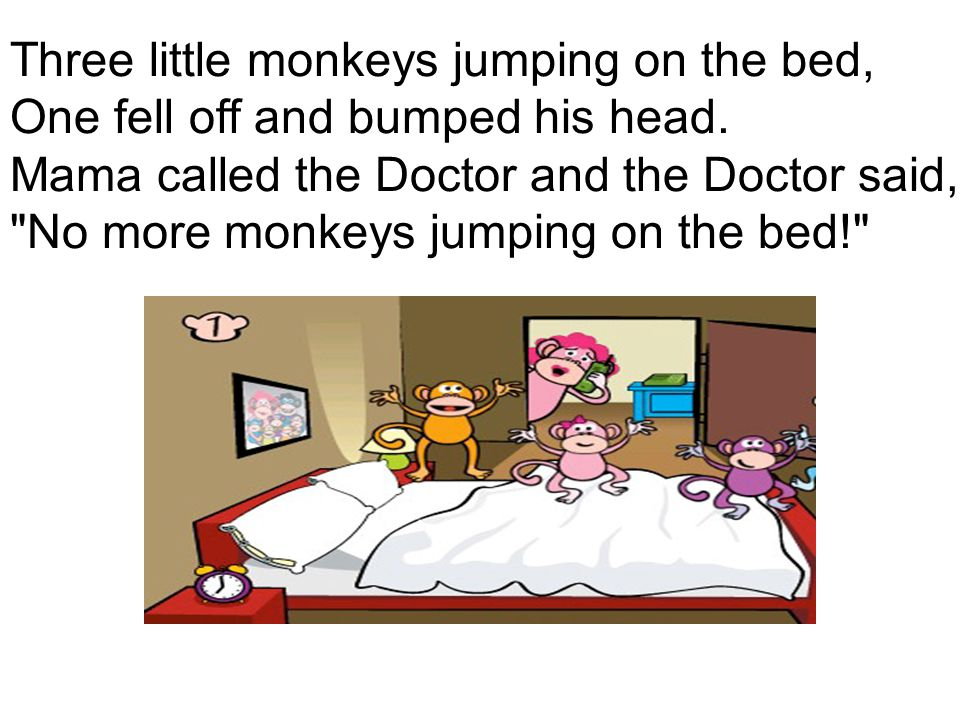 Three little monkeys jumping on the bed, One fell off and bumped his head. Mama called the Doctor and the Doctor said,