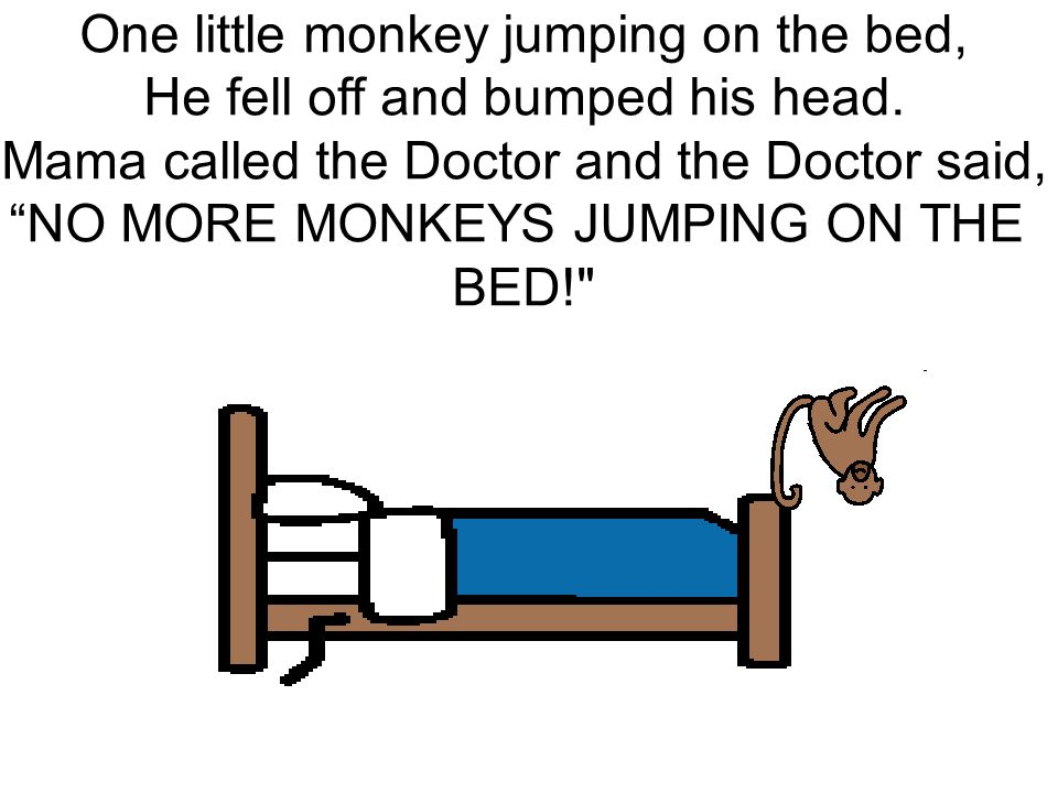 """One little monkey jumping on the bed, He fell off and bumped his head. Mama called the Doctor and the Doctor said, """"NO MORE MONKEYS JUMPING ON THE BED"""