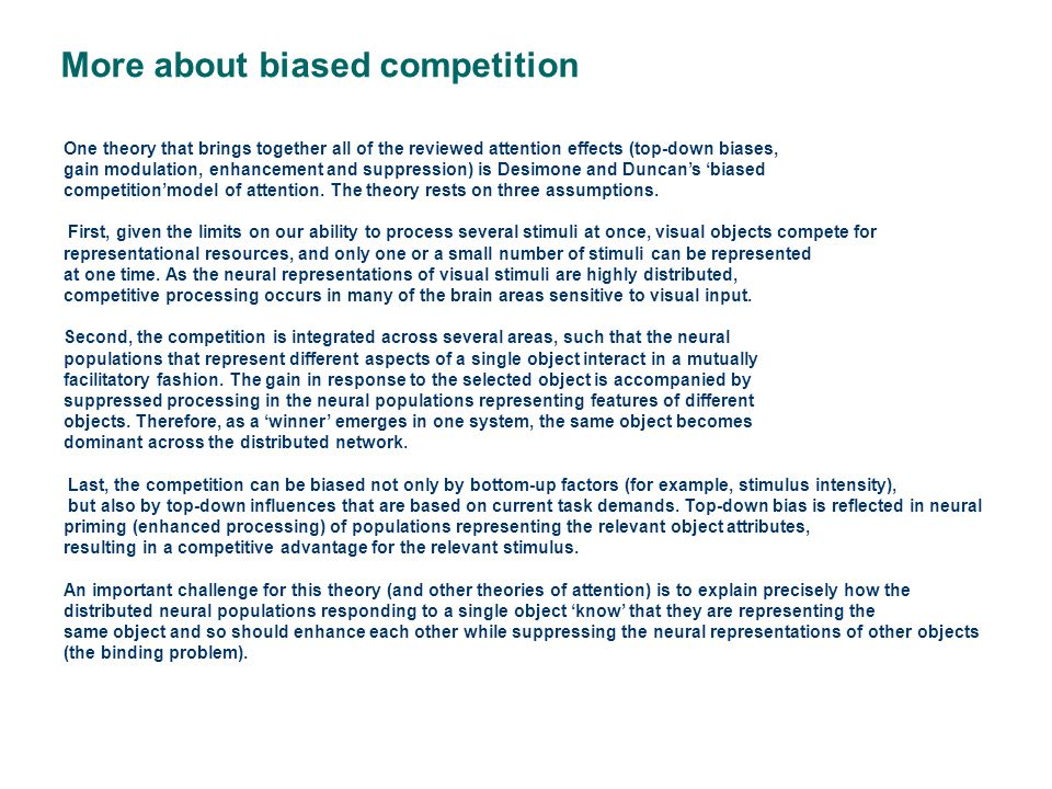 One theory that brings together all of the reviewed attention effects (top-down biases, gain modulation, enhancement and suppression) is Desimone and Duncan's 'biased competition'model of attention.