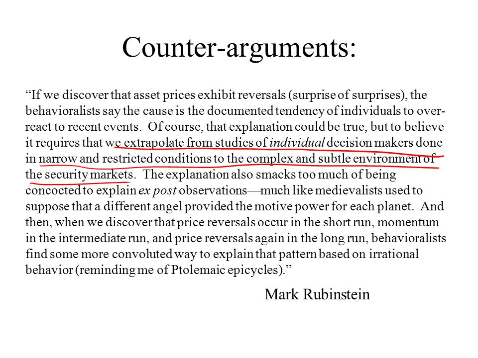 Counter-arguments: If we discover that asset prices exhibit reversals (surprise of surprises), the behavioralists say the cause is the documented tendency of individuals to over- react to recent events.