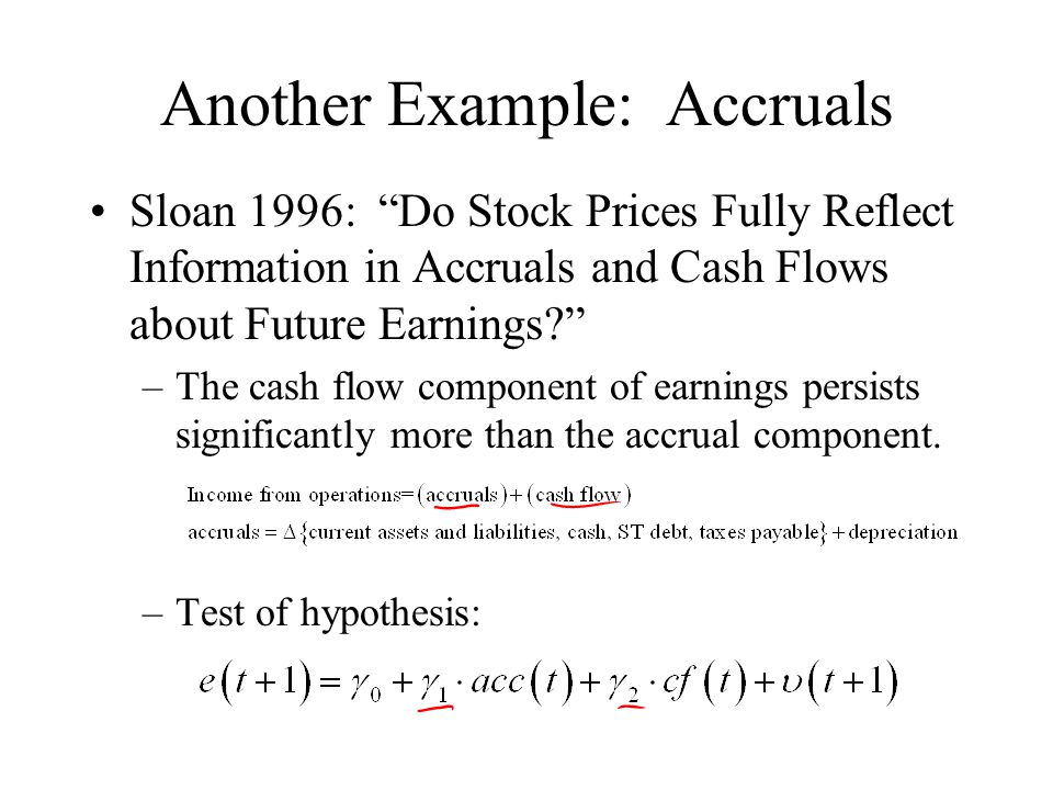 Another Example: Accruals Sloan 1996: Do Stock Prices Fully Reflect Information in Accruals and Cash Flows about Future Earnings –The cash flow component of earnings persists significantly more than the accrual component.