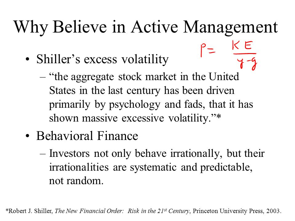 Why Believe in Active Management Shiller's excess volatility – the aggregate stock market in the United States in the last century has been driven primarily by psychology and fads, that it has shown massive excessive volatility. * Behavioral Finance –Investors not only behave irrationally, but their irrationalities are systematic and predictable, not random.