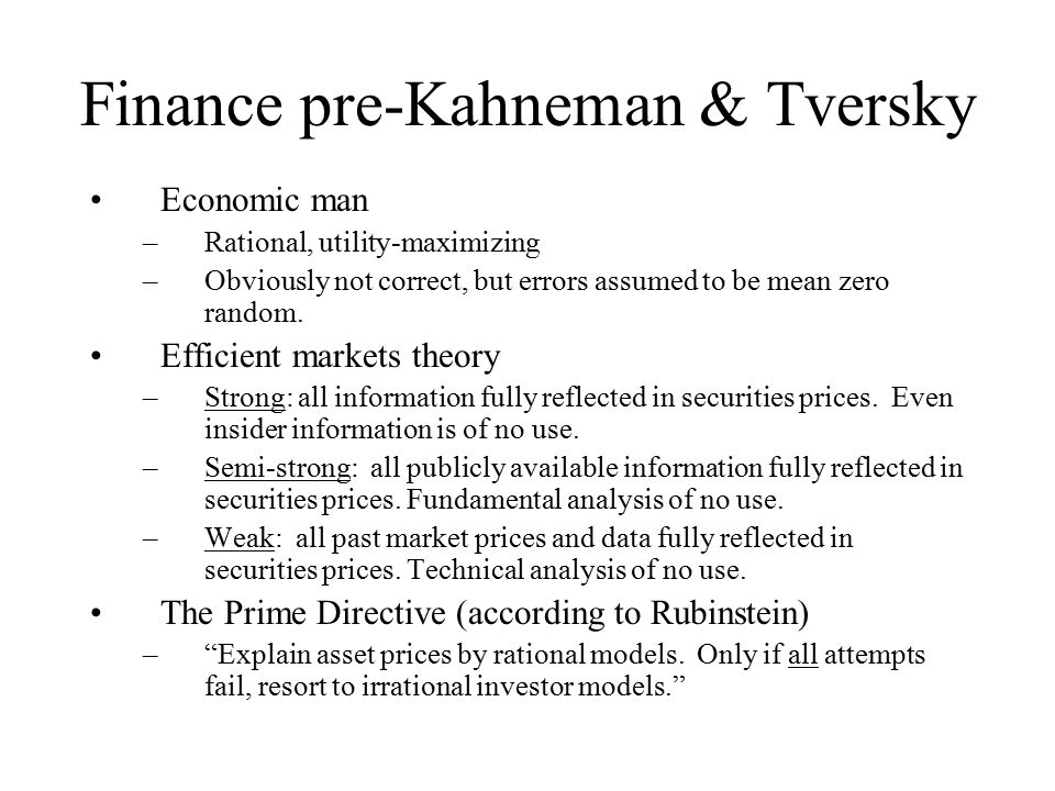 Finance pre-Kahneman & Tversky Economic man –Rational, utility-maximizing –Obviously not correct, but errors assumed to be mean zero random.