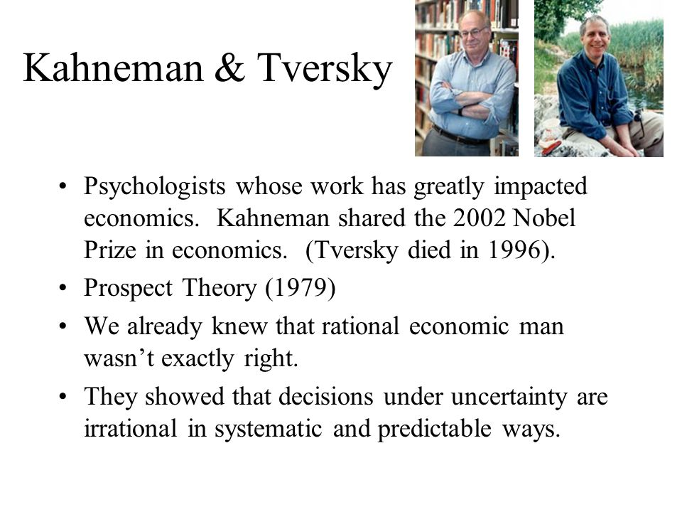 Kahneman & Tversky Psychologists whose work has greatly impacted economics.