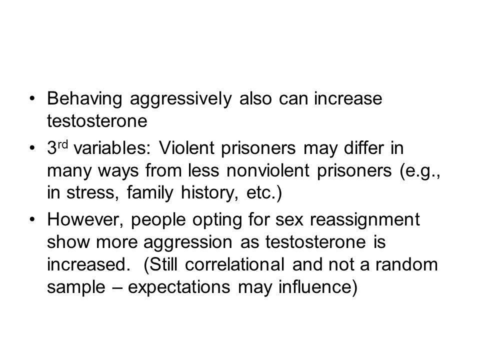 Behaving aggressively also can increase testosterone 3 rd variables: Violent prisoners may differ in many ways from less nonviolent prisoners (e.g., in stress, family history, etc.) However, people opting for sex reassignment show more aggression as testosterone is increased.