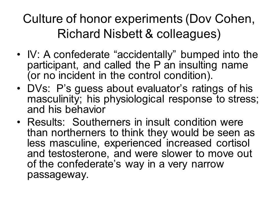 Culture of honor experiments (Dov Cohen, Richard Nisbett & colleagues) IV: A confederate accidentally bumped into the participant, and called the P an insulting name (or no incident in the control condition).