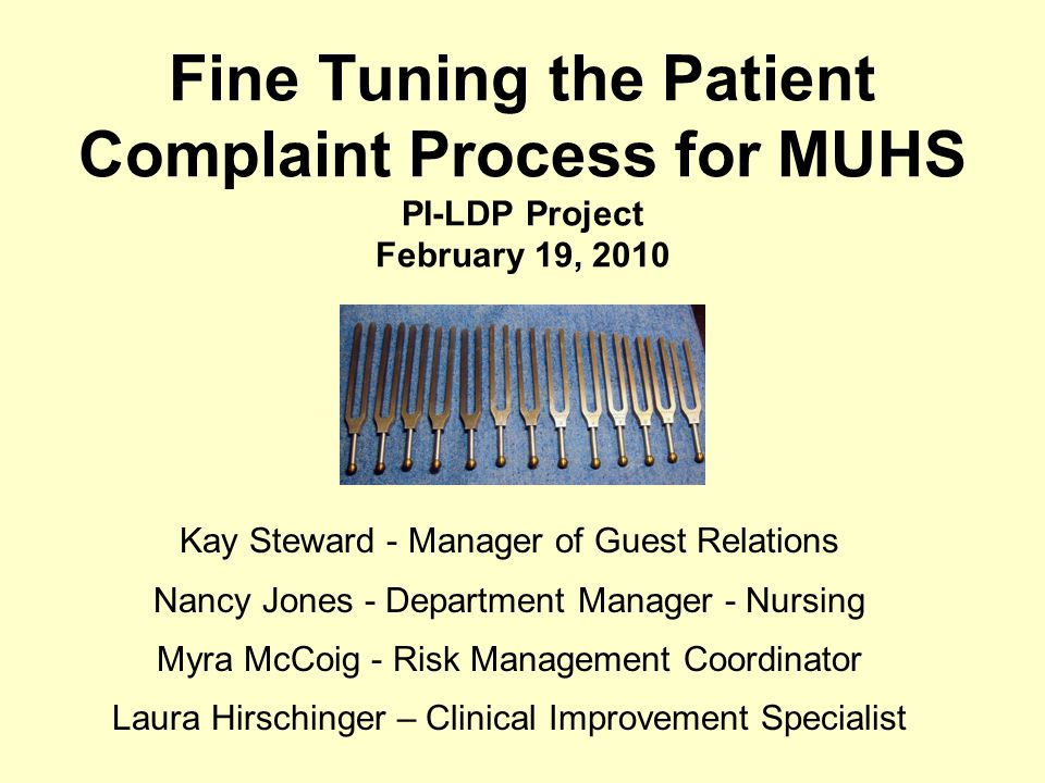 Fine Tuning the Patient Complaint Process for MUHS PI-LDP Project February 19, 2010 Kay Steward - Manager of Guest Relations Nancy Jones - Department Manager - Nursing Myra McCoig - Risk Management Coordinator Laura Hirschinger – Clinical Improvement Specialist