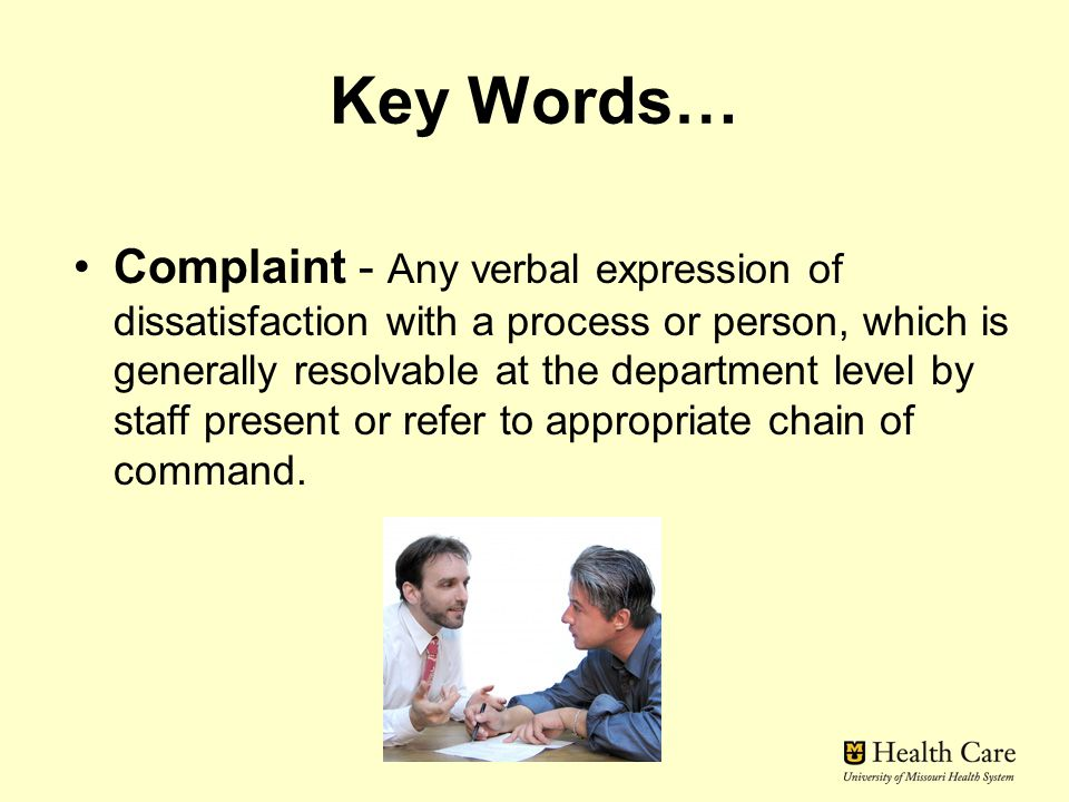 Key Words… Complaint - Any verbal expression of dissatisfaction with a process or person, which is generally resolvable at the department level by staff present or refer to appropriate chain of command.