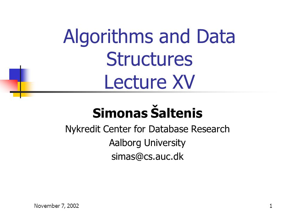 November 7, 20021 Algorithms and Data Structures Lecture XV Simonas Šaltenis Nykredit Center for Database Research Aalborg University simas@cs.auc.dk