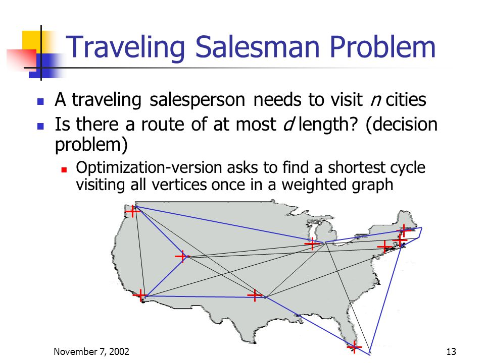 November 7, 200213 Traveling Salesman Problem A traveling salesperson needs to visit n cities Is there a route of at most d length.