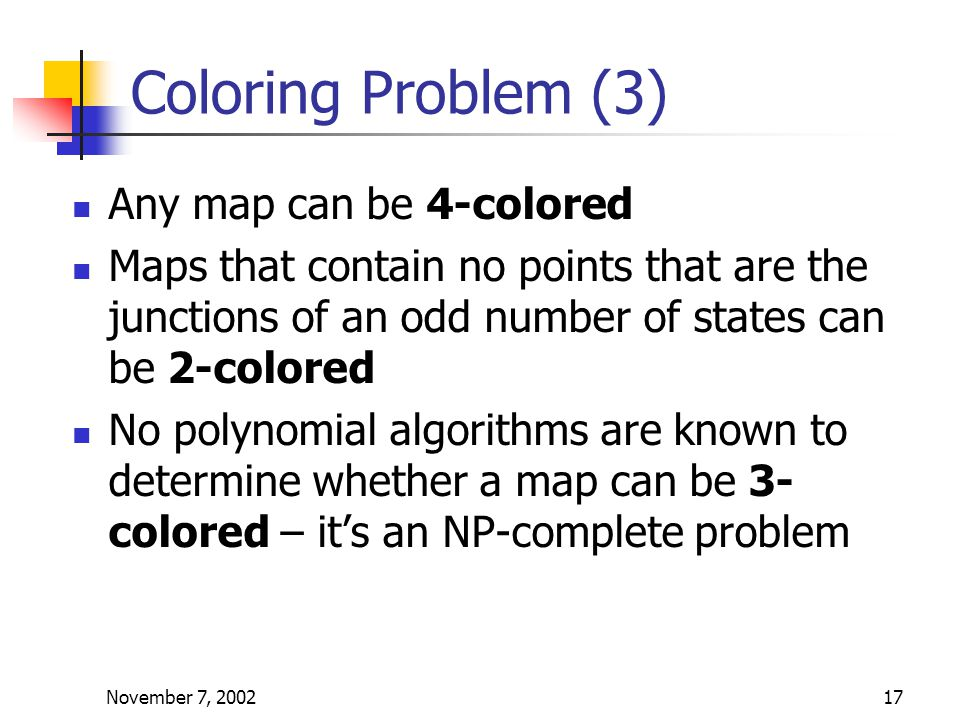 November 7, 200217 Coloring Problem (3) Any map can be 4-colored Maps that contain no points that are the junctions of an odd number of states can be 2-colored No polynomial algorithms are known to determine whether a map can be 3- colored – it's an NP-complete problem