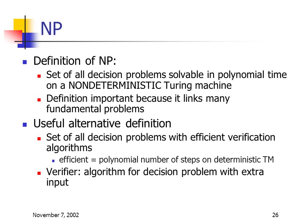 November 7, 200226 NP Definition of NP: Set of all decision problems solvable in polynomial time on a NONDETERMINISTIC Turing machine Definition important because it links many fundamental problems Useful alternative definition Set of all decision problems with efficient verification algorithms efficient = polynomial number of steps on deterministic TM Verifier: algorithm for decision problem with extra input