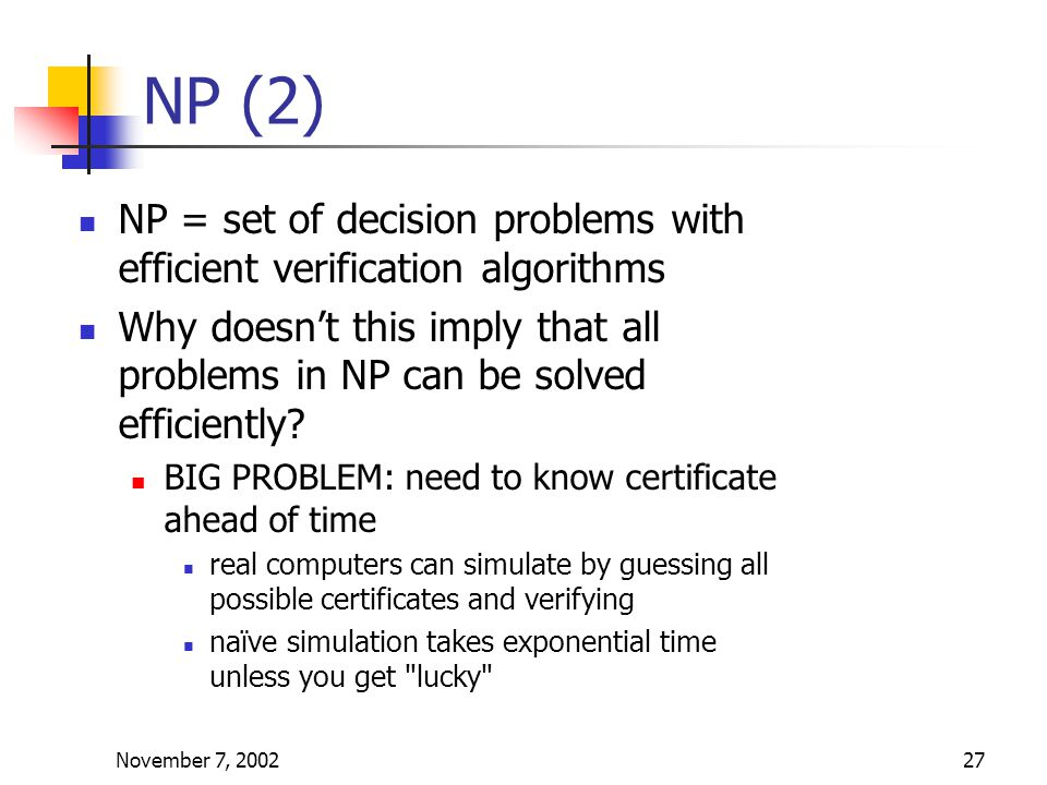 November 7, 200227 NP (2) NP = set of decision problems with efficient verification algorithms Why doesn't this imply that all problems in NP can be solved efficiently.