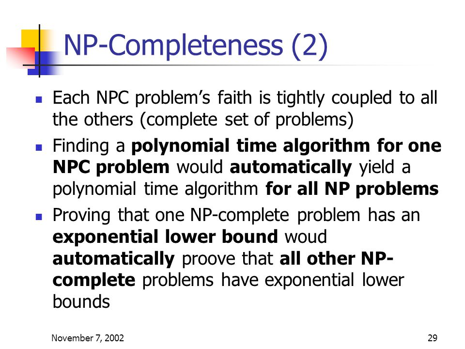 November 7, 200229 NP-Completeness (2) Each NPC problem's faith is tightly coupled to all the others (complete set of problems) Finding a polynomial time algorithm for one NPC problem would automatically yield a polynomial time algorithm for all NP problems Proving that one NP-complete problem has an exponential lower bound woud automatically proove that all other NP- complete problems have exponential lower bounds