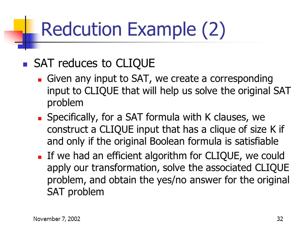 November 7, 200232 Redcution Example (2) SAT reduces to CLIQUE Given any input to SAT, we create a corresponding input to CLIQUE that will help us solve the original SAT problem Specifically, for a SAT formula with K clauses, we construct a CLIQUE input that has a clique of size K if and only if the original Boolean formula is satisfiable If we had an efficient algorithm for CLIQUE, we could apply our transformation, solve the associated CLIQUE problem, and obtain the yes/no answer for the original SAT problem