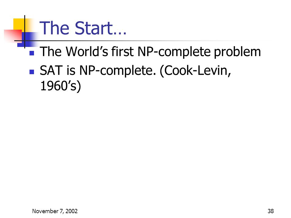 November 7, 200238 The Start… The World's first NP-complete problem SAT is NP-complete.