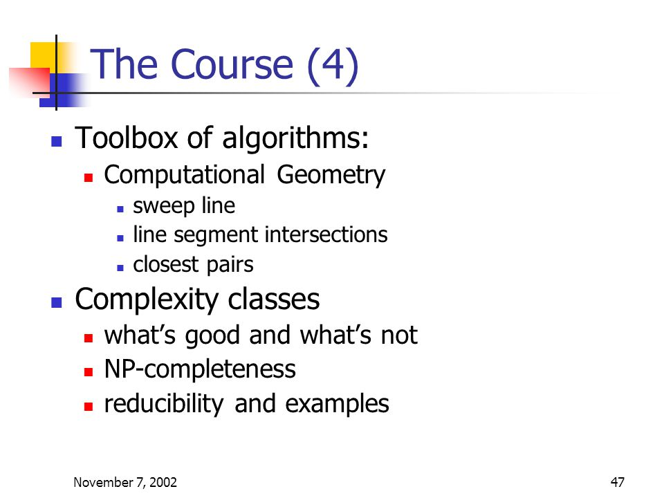 November 7, 200247 The Course (4) Toolbox of algorithms: Computational Geometry sweep line line segment intersections closest pairs Complexity classes what's good and what's not NP-completeness reducibility and examples