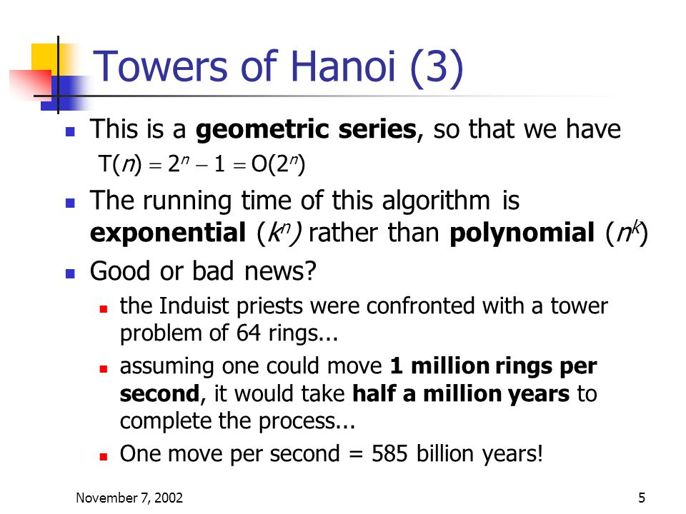 November 7, 20025 Towers of Hanoi (3) This is a geometric series, so that we have T(n)  2 n  1  O(2 n ) The running time of this algorithm is exponential (k n ) rather than polynomial (n k ) Good or bad news.