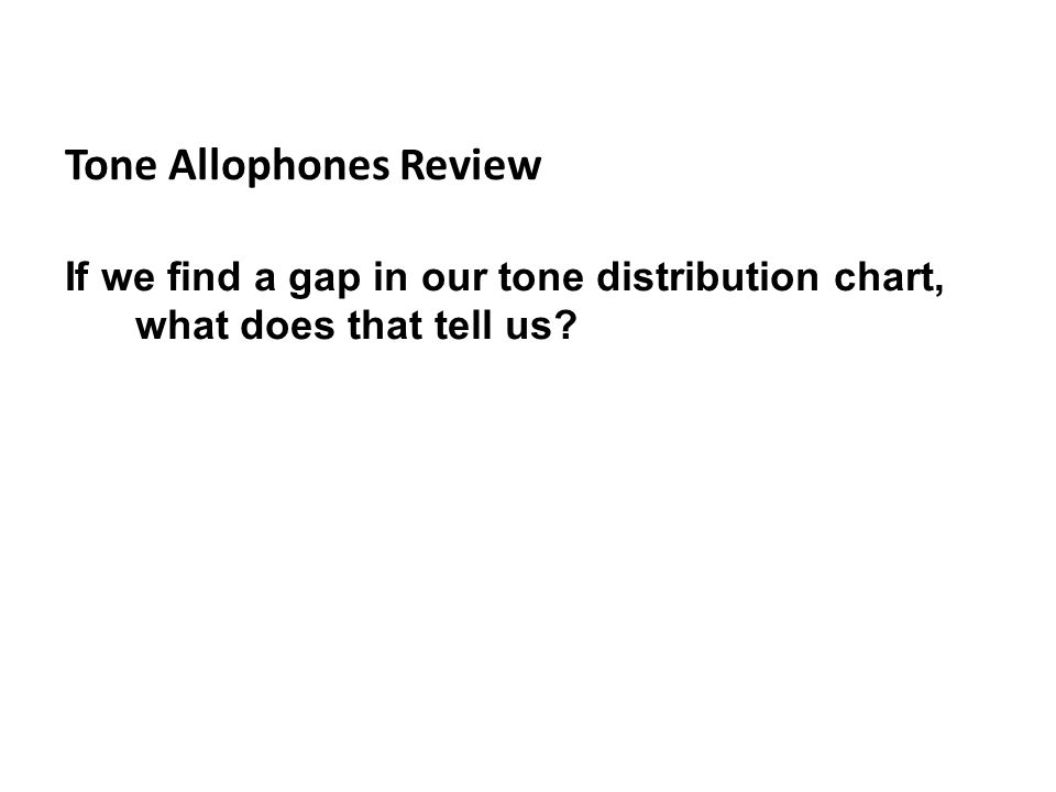 Tone Allophones Review If we find a gap in our tone distribution chart, what does that tell us