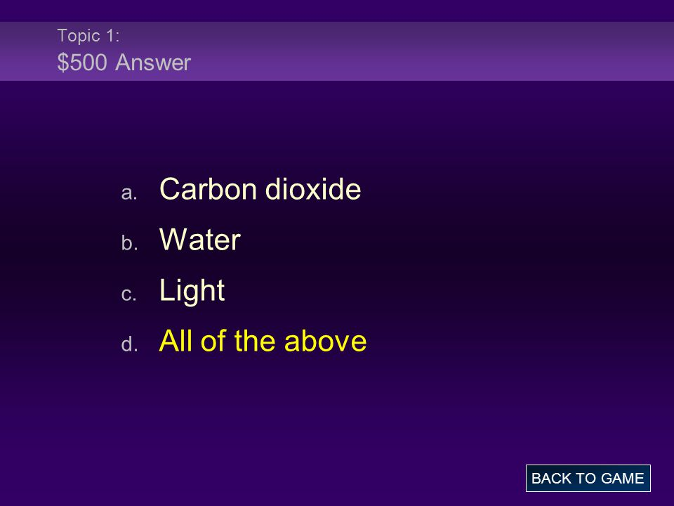 Topic 1: $500 Answer a. Carbon dioxide b. Water c. Light d. All of the above BACK TO GAME
