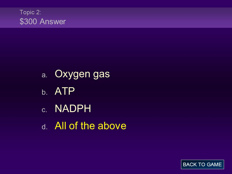 Topic 2: $300 Answer a. Oxygen gas b. ATP c. NADPH d. All of the above BACK TO GAME