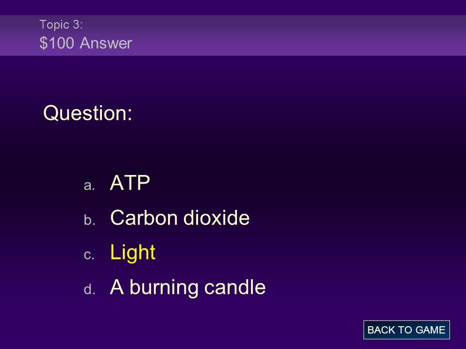 Topic 3: $100 Answer Question: a. ATP b. Carbon dioxide c. Light d. A burning candle BACK TO GAME