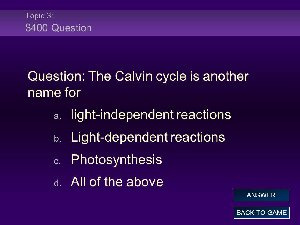 Topic 3: $400 Question Question: The Calvin cycle is another name for a.