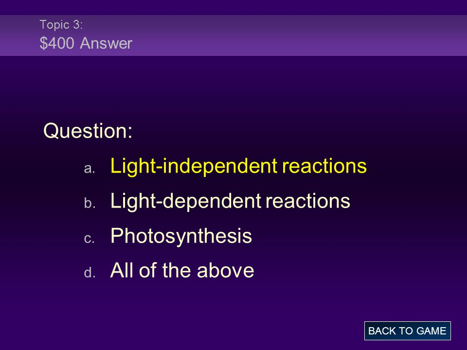 Topic 3: $400 Answer Question: a. Light-independent reactions b.
