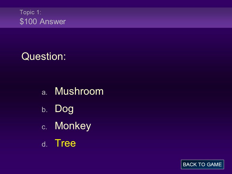 Topic 1: $100 Answer Question: a. Mushroom b. Dog c. Monkey d. Tree BACK TO GAME