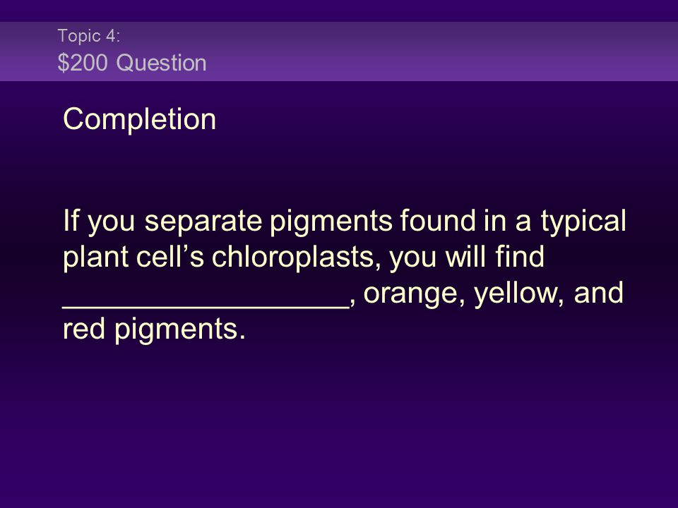 Topic 4: $200 Question Completion If you separate pigments found in a typical plant cell's chloroplasts, you will find _________________, orange, yellow, and red pigments.