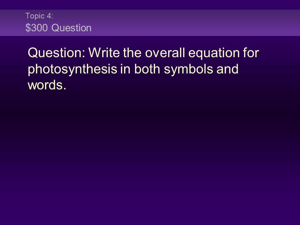Topic 4: $300 Question Question: Write the overall equation for photosynthesis in both symbols and words.
