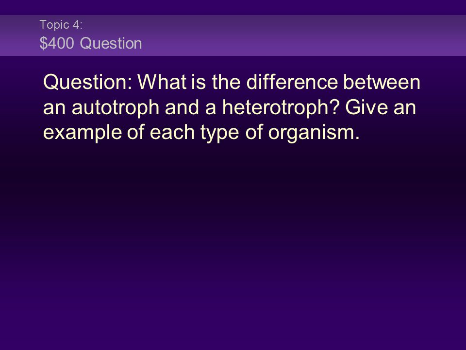 Topic 4: $400 Question Question: What is the difference between an autotroph and a heterotroph.