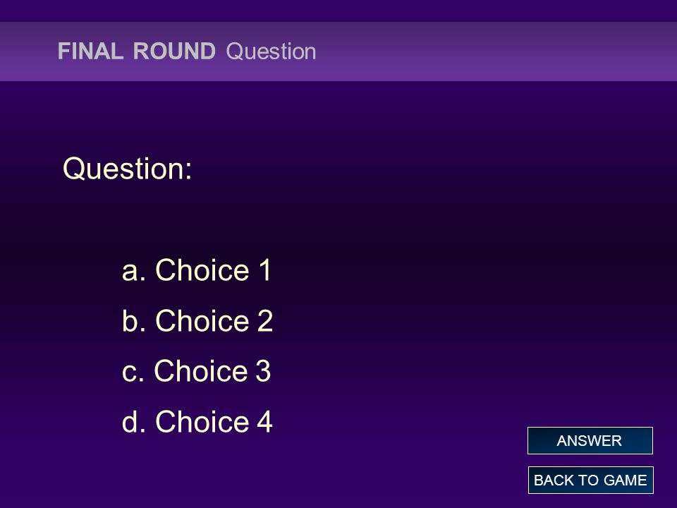 FINAL ROUND Question Question: a. Choice 1 b. Choice 2 c. Choice 3 d. Choice 4 BACK TO GAME ANSWER