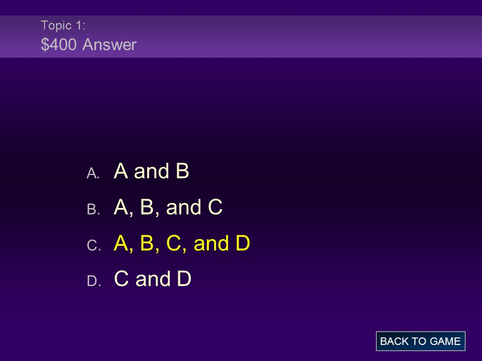Topic 1: $400 Answer A. A and B B. A, B, and C C. A, B, C, and D D. C and D BACK TO GAME