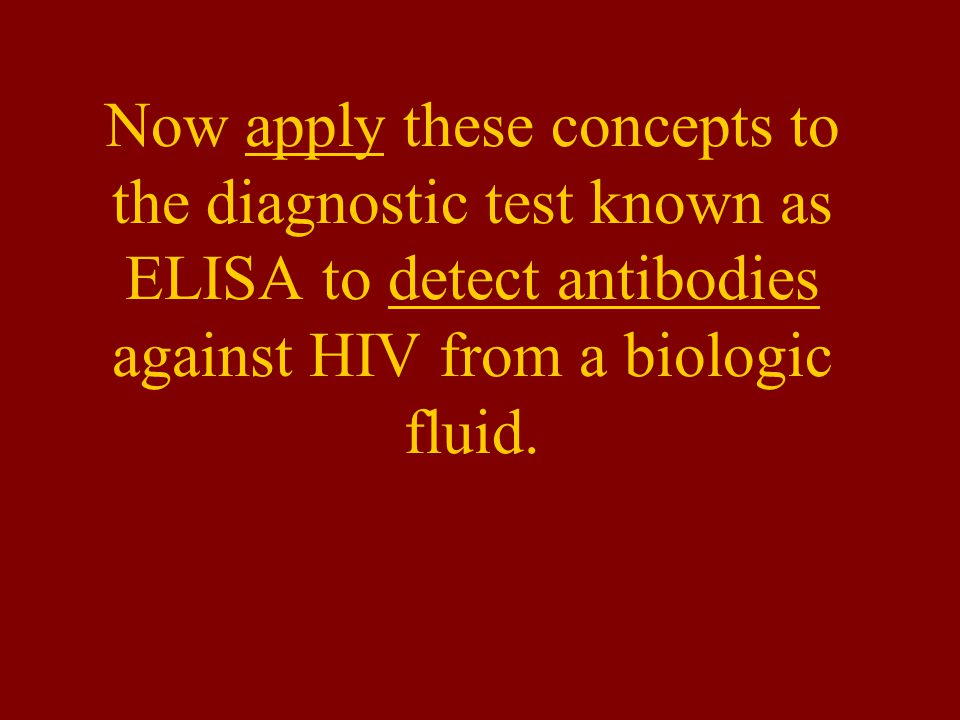 Now apply these concepts to the diagnostic test known as ELISA to detect antibodies against HIV from a biologic fluid.