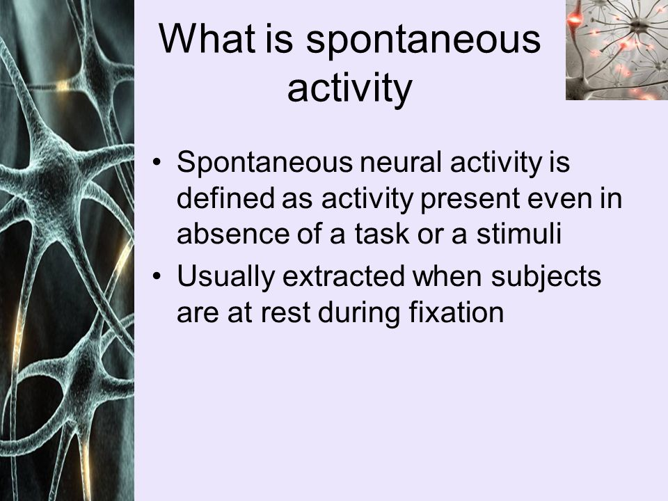 Spontaneous neural activity is defined as activity present even in absence of a task or a stimuli Usually extracted when subjects are at rest during fixation What is spontaneous activity