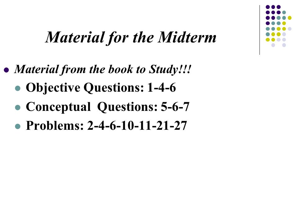 Material from the book to Study!!! Objective Questions: 1-4-6 Conceptual Questions: 5-6-7 Problems: 2-4-6-10-11-21-27 Material for the Midterm