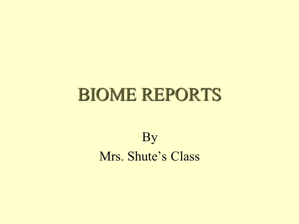 BIOME REPORTS By Mrs. Shute's Class